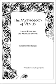 The Mythology of Venus - Ancient Calendars and Archaeoastronomy ebook by Helen Benigni