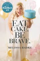 Eat Cake. Be Brave. ebook by Melissa Radke