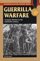 Guerrilla Warfare - Irregular Warfare in the Twentieth Century ebook by William Weir