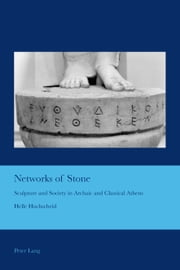 Networks of Stone - Sculpture and Society in Archaic and Classical Athens ebook by Helle Hochscheid