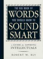 The Big Book Of Words You Should Know To Sound Smart - A Guide for Aspiring Intellectuals ebook by