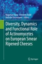 Diversity, Dynamics and Functional Role of Actinomycetes on European Smear Ripened Cheeses ebook by Nagamani Bora, Christine Dodd, Nathalie Desmasures