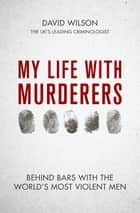 My Life with Murderers - Behind Bars with the World's Most Violent Men ebook by David Wilson