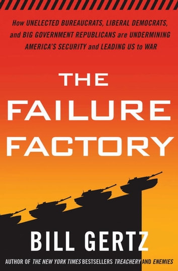 The Failure Factory - How Unelected Bureaucrats, Liberal Democrats, and Big Government Republicans Are Undermining America's Security and Leading Us to War ebook by Bill Gertz
