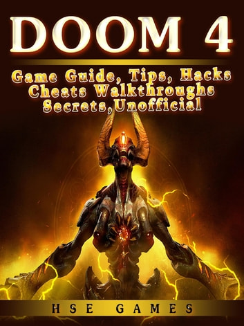 Doom 4 Game Guide, Tips, Hacks Cheats Walkthroughs Secrets, Unofficial ebook by Hse Games
