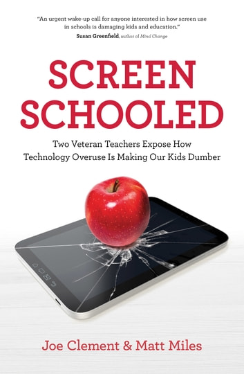 Screen Schooled - Two Veteran Teachers Expose How Technology Overuse is Making Our Kids Dumber ebook by Joe Clement,Matt Miles