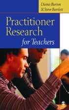 Practitioner Research for Teachers ebook by Diana M Burton,Steve Bartlett