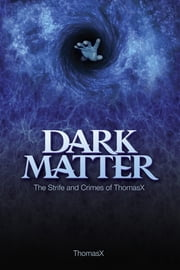 Dark Matter - The Strife And Crimes Of ThomasX ebook by Thomas X