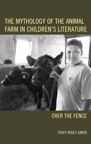 The Mythology of the Animal Farm in Children's Literature - Over the Fence ebook by Stacy E. Hoult-Saros