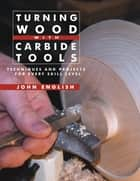 Turning Wood with Carbide Tools - Techniques and Projects for Every Skill Level ebook by John English