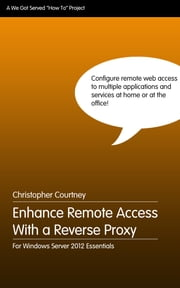 Enhance Remote Web Access With a Reverse Proxy ebook by Christopher Courtney