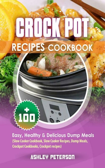 Crock Pot Recipes Cookbook - 100+ Easy, Healthy & Delicious Dump Meals (Slow Cooker Cookbook, Slow Cooker Recipes, Dump Meals, Crockpot Cookbooks, Crockpot recipes) ebook by Ashley Peterson