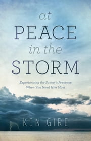 At Peace in the Storm - Experiencing the Savior's Presence When You Need Him Most ebook by Ken Gire