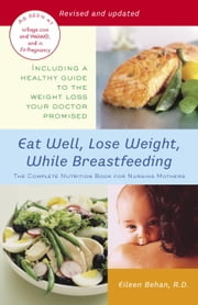 Eat Well, Lose Weight, While Breastfeeding - The Complete Nutrition Book for Nursing Mothers ebook by Eileen Behan