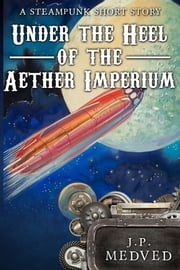 Under the Heel of the Aether Imperium - A Steampunk Short Story ebook by J.P. Medved