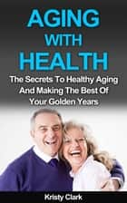 Aging With Health - The Secrets To Healthy Aging And Making The Best Of Your Golden Years. - Aging Book Series, #1 ebook by Kristy Clark