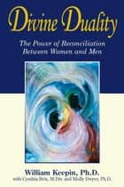 Divine Duality - The Power of Reconciliation Between Women and Men ebook by William Keepin, Cynthia Brix