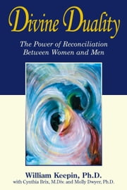 Divine Duality - The Power of Reconciliation Between Women and Men ebook by William Keepin,Cynthia Brix