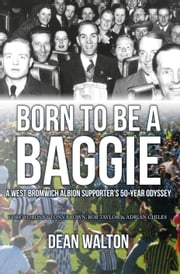 Born to be a Baggie - A West Bromwich Albion Supporter's 50-Year Odyssey ebook by Dean Walton,Tony Brown|Bob Taylor|Adrian Chiles