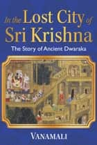In the Lost City of Sri Krishna - The Story of Ancient Dwaraka eBook by Vanamali