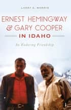 Ernest Hemingway & Gary Cooper in Idaho - An Enduring Friendship ebook by Larry E. Morris