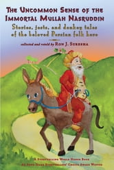The Uncommon Sense of the Immortal Mullah Nasruddin: Stories, jests, and donkey tales of the beloved Persian folk hero ebook by Ron J. Suresha