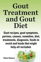 Gout Treatment and Gout Diet Gout recipes, gout symptoms, purines, causes, remedies, diet, treatments, diagnosis, foods to avoid and foods that might help all included. ebook by Robert Rymore