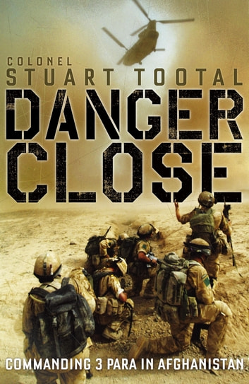 Danger Close - The True Story of Helmand from the Leader of 3 PARA ebook by Stuart Tootal