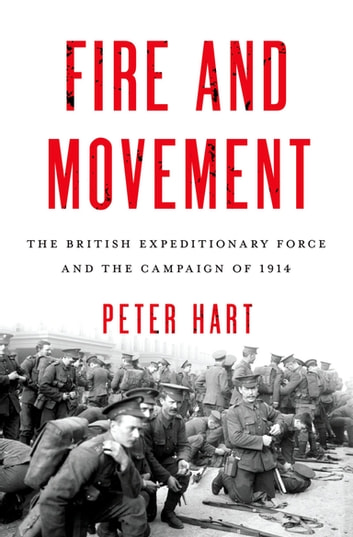 Fire and Movement - The British Expeditionary Force and the Campaign of 1914 ebook by Peter Hart