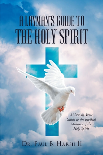A Layman's Guide to the Holy Spirit - A Verse-by-Verse Guide to the Biblical Ministry of the Holy Spirit ebook by Dr. Paul B. Harsh II
