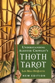 Understanding Aleister Crowley's Thoth Tarot - New Edition ebook by Lon Milo DuQuette