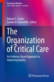 The Organization of Critical Care - An Evidence-Based Approach to Improving Quality ebook by Gordon D. Rubenfeld,Damon C Scales