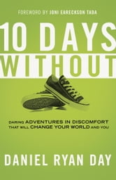 Ten Days Without - Daring Adventures in Discomfort That Will Change Your World and You ebook by Daniel Ryan Day