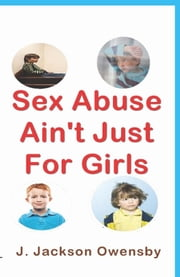 Sex Abuse Ain't Just For Girls ebook by J. Jackson Owensby