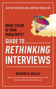 What Color Is Your Parachute? Guide to Rethinking Interviews - Ace the Interview and Land Your Dream Job ebook by Richard N. Bolles