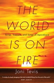 The World Is on Fire - Scrap, Treasure, and Songs of Apocalypse ebook by Joni Tevis