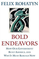 Bold Endeavors - How Our Government Built America, and Why It Must Rebuild Now ebook by Felix G. Rohatyn