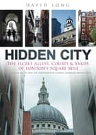 Hidden City - The Secret Alleys, Courts & Yards of London's Square Mile ebook by David Long, Rt Hon. Alderman Michael Bear