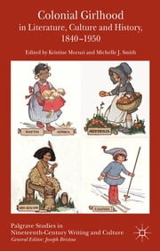 Colonial Girlhood in Literature, Culture and History, 1840-1950 ebook by Kristine Moruzi,Michelle J. Smith