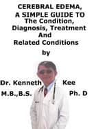 Cerebral Edema, A Simple Guide To The Condition, Diagnosis, Treatment And Related Conditions ebook by Kenneth Kee