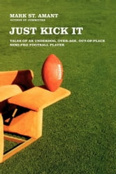 Just Kick It - Tales of an Underdog, Over-Age, Out-of-Place Semi-Pro Football Player ebook by Mark St. Amant