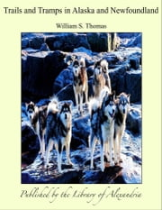 Trails and Tramps in Alaska and Newfoundland ebook by William S. Thomas