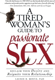 A Tired Woman's Guide to Passionate Sex: Reclaim Your Desire and Reignite Your Relationship - Reclaim Your Desire and Reignite Your Relationship ebook by Laurie B. Mintz
