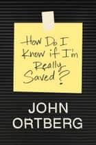 How Do I Know If I'm Really Saved? ebook by John Ortberg