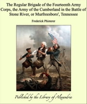 The Regular Brigade of the Fourteenth Army Corps, the Army of the Cumberland in the Battle of Stone River, or Murfreesboro\