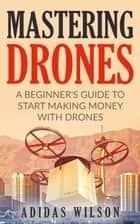 Mastering Drones - A Beginner's Guide To Start Making Money With Drones ebook by Adidas Wilson