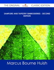 Samplers and Tapestry Embroideries - Second Edition - The Original Classic Edition ebook by Marcus Bourne Huish