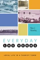 Everyday Las Vegas - Local Life in a Tourist Town ebook by Rex J. Rowley