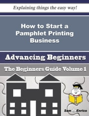 How to Start a Pamphlet Printing Business (Beginners Guide) ebook by Alysa Culbertson,Sam Enrico