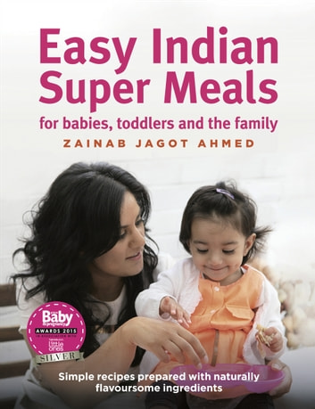 Easy Indian Super Meals for babies, toddlers and the family - new and updated edition ebook by Zainab Jagot Ahmed